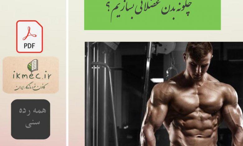 چگونه بدن عضلانی بسازیم ؟